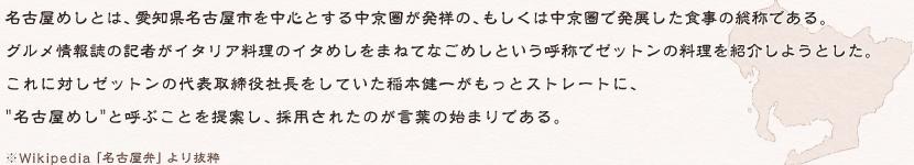 """名古屋めしとは、愛知県名古屋市を中心とする中京圏が発祥の、もしくは中京圏で発展した食事の総称である。グルメ情報誌の記者がイタリア料理のイタめしをまねてなごめしという呼称でゼットンの料理を紹介しようとした。これに対しゼットンの代表取締役社長としていた稲本健一がもっとストレートに""""名古屋めし""""と呼ぶことを提案し、採用されたのが言葉の始まりである。"""